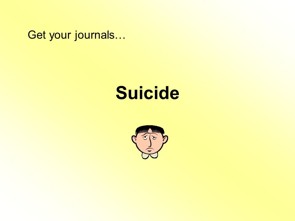 Suicide Get your journals…