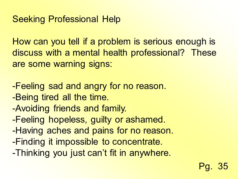 Seeking Professional Help How can you tell if a problem is serious enough is discuss with a mental health professional.
