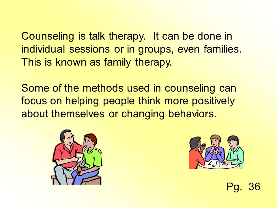 Counseling is talk therapy. It can be done in individual sessions or in groups, even families.