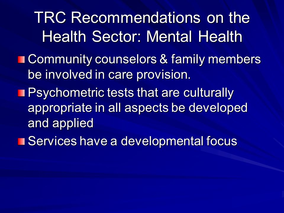TRC Recommendations on the Health Sector: Mental Health Community counselors & family members be involved in care provision.