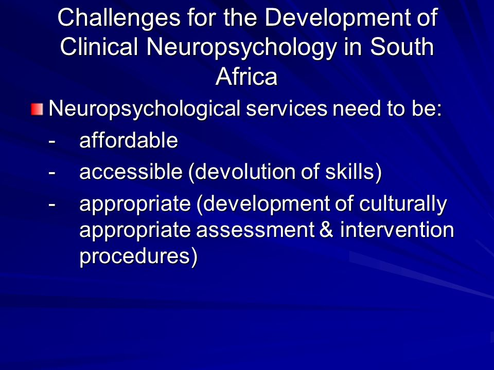 Challenges for the Development of Clinical Neuropsychology in South Africa Neuropsychological services need to be: -affordable -accessible (devolution of skills) -appropriate (development of culturally appropriate assessment & intervention procedures)