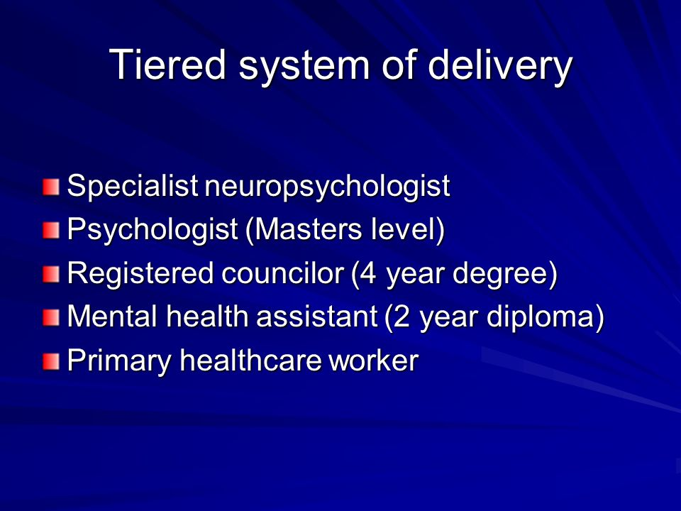 Tiered system of delivery Specialist neuropsychologist Psychologist (Masters level) Registered councilor (4 year degree) Mental health assistant (2 year diploma) Primary healthcare worker