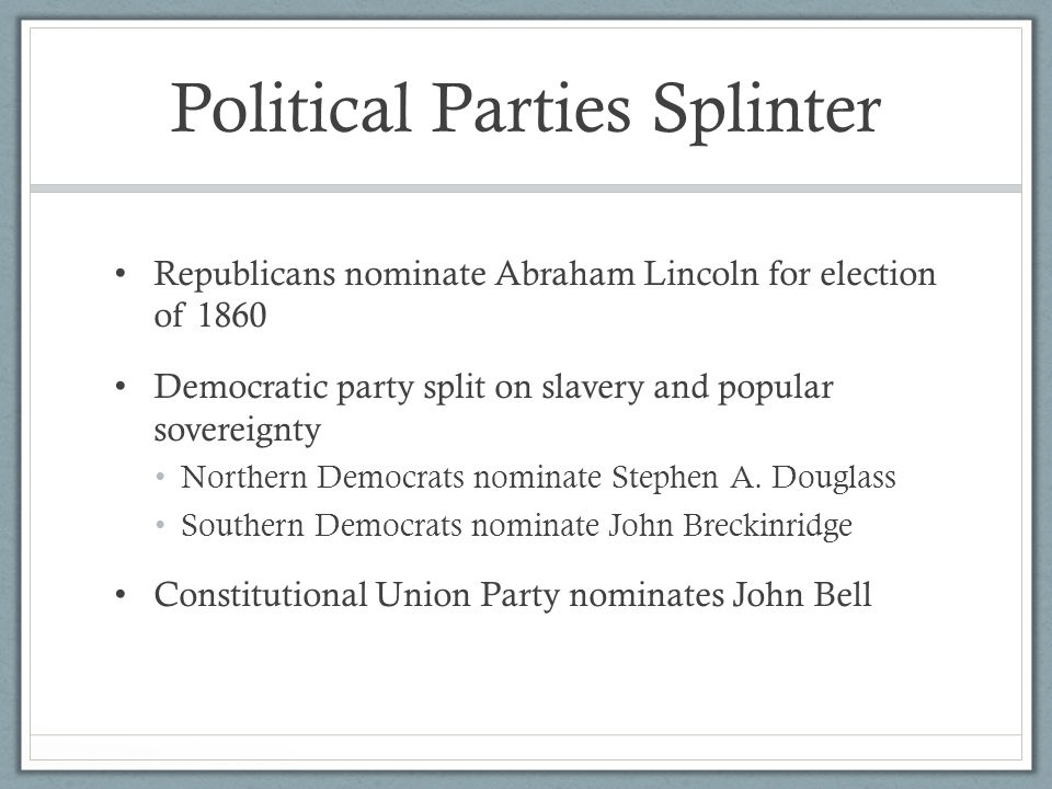 Political Parties Splinter Republicans nominate Abraham Lincoln for election of 1860 Democratic party split on slavery and popular sovereignty Northern Democrats nominate Stephen A.