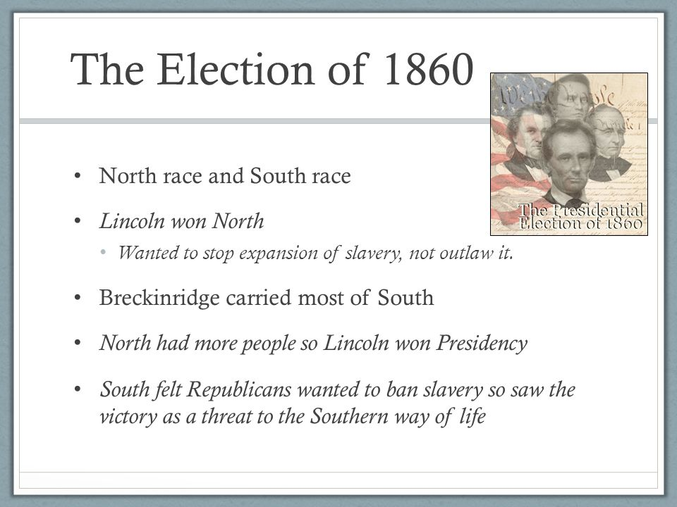 The Election of 1860 North race and South race Lincoln won North Wanted to stop expansion of slavery, not outlaw it.