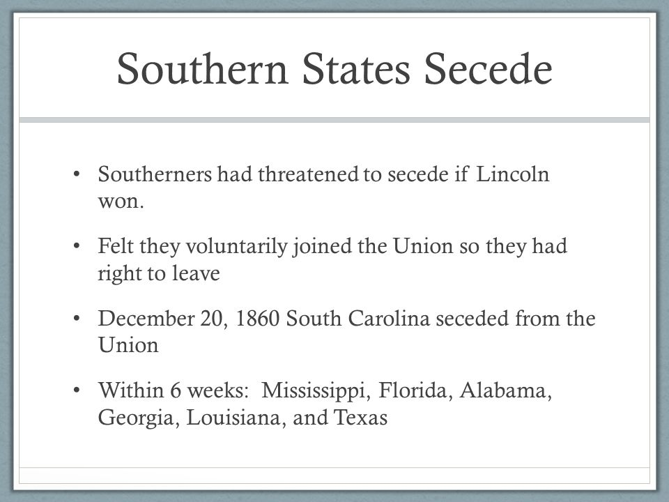 Southern States Secede Southerners had threatened to secede if Lincoln won.