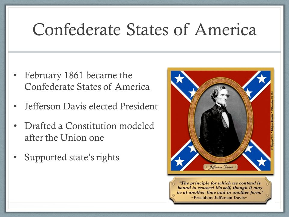 Confederate States of America February 1861 became the Confederate States of America Jefferson Davis elected President Drafted a Constitution modeled after the Union one Supported state's rights
