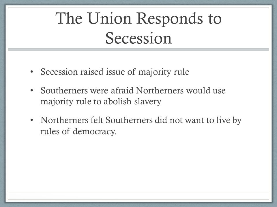 The Union Responds to Secession Secession raised issue of majority rule Southerners were afraid Northerners would use majority rule to abolish slavery Northerners felt Southerners did not want to live by rules of democracy.