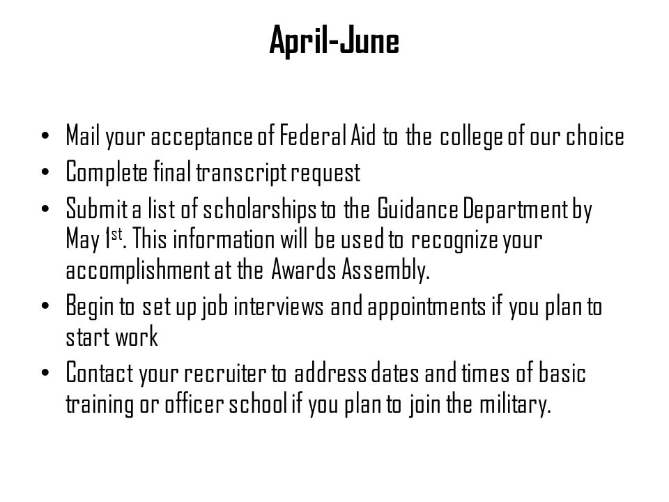April-June Mail your acceptance of Federal Aid to the college of our choice Complete final transcript request Submit a list of scholarships to the Guidance Department by May 1 st.