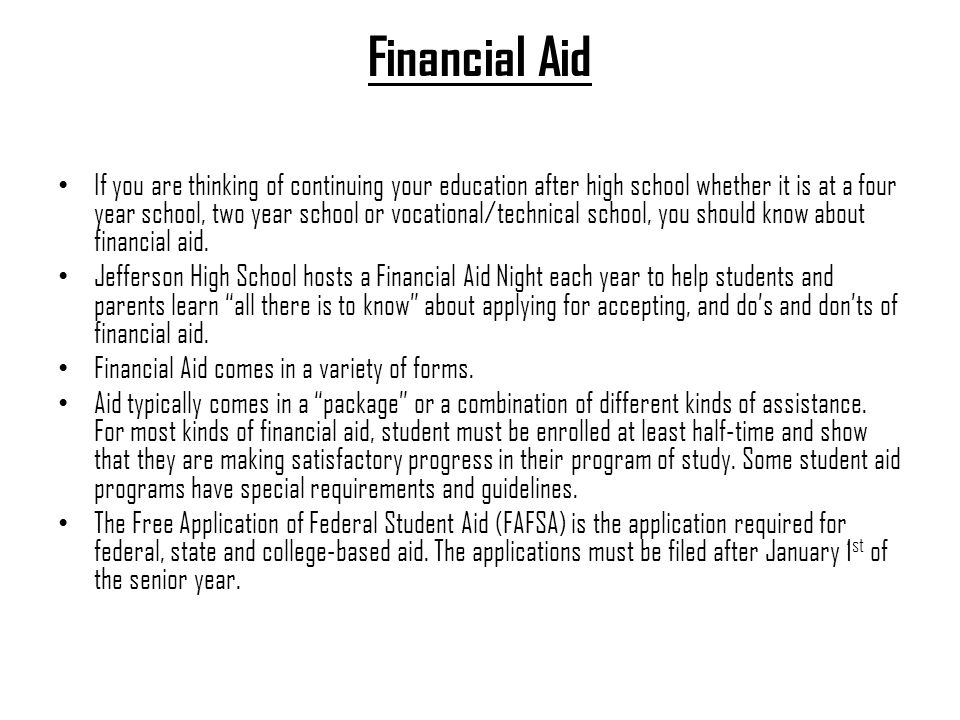 Financial Aid If you are thinking of continuing your education after high school whether it is at a four year school, two year school or vocational/technical school, you should know about financial aid.
