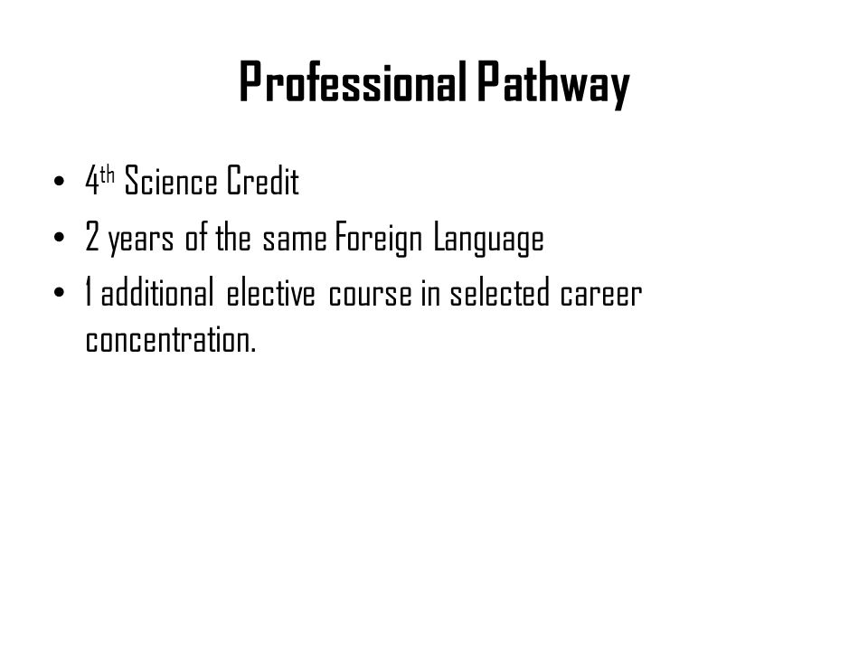 Professional Pathway 4 th Science Credit 2 years of the same Foreign Language 1 additional elective course in selected career concentration.