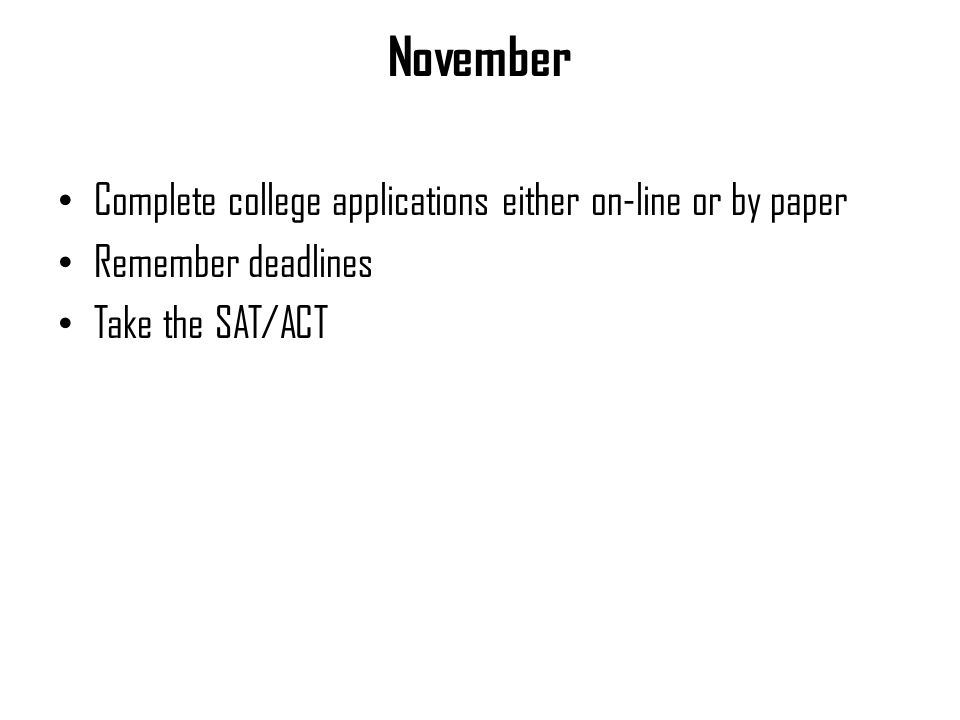 November Complete college applications either on-line or by paper Remember deadlines Take the SAT/ACT