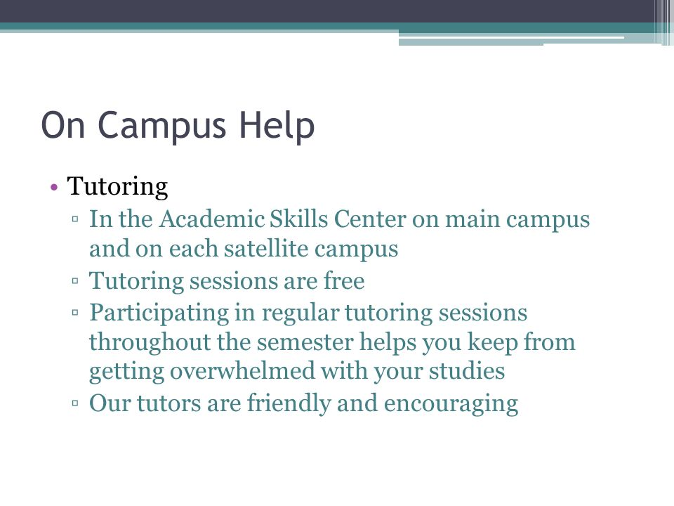 On Campus Help Tutoring ▫In the Academic Skills Center on main campus and on each satellite campus ▫Tutoring sessions are free ▫Participating in regular tutoring sessions throughout the semester helps you keep from getting overwhelmed with your studies ▫Our tutors are friendly and encouraging