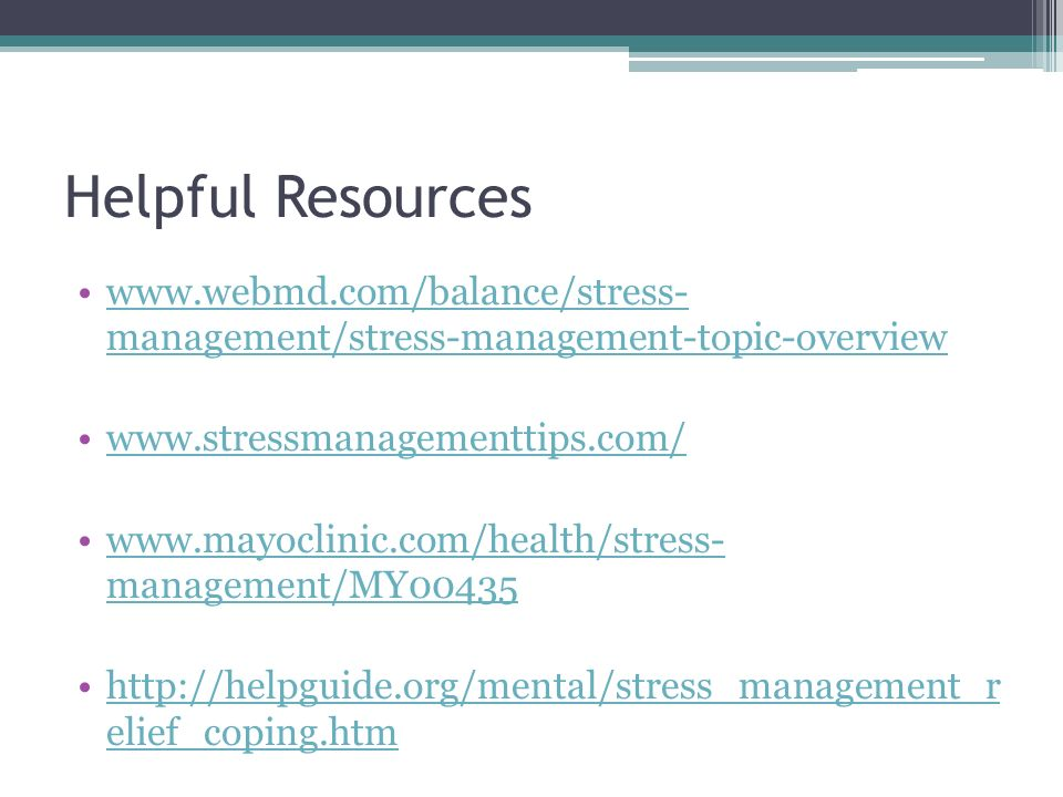 Helpful Resources   management/stress-management-topic-overviewwww.webmd.com/balance/stress- management/stress-management-topic-overview     management/MY00435www.mayoclinic.com/health/stress- management/MY elief_coping.htmhttp://helpguide.org/mental/stress_management_r elief_coping.htm