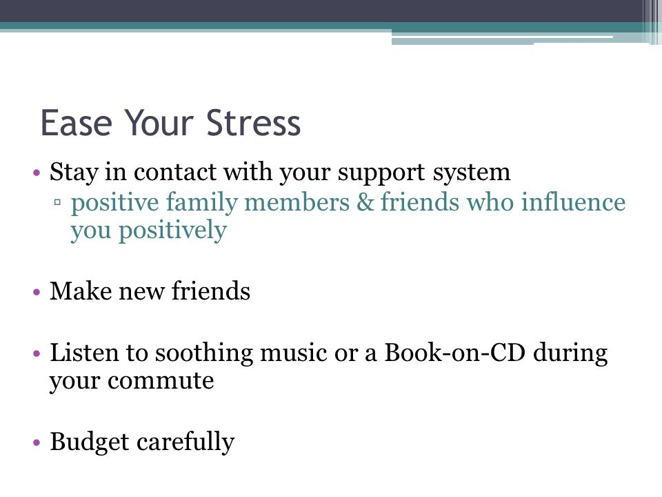 Ease Your Stress Stay in contact with your support system ▫positive family members & friends who influence you positively Make new friends Listen to soothing music or a Book-on-CD during your commute Budget carefully