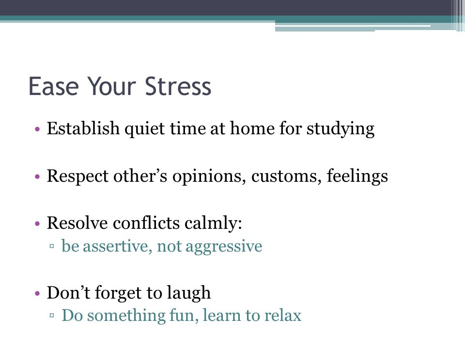 Ease Your Stress Establish quiet time at home for studying Respect other's opinions, customs, feelings Resolve conflicts calmly: ▫be assertive, not aggressive Don't forget to laugh ▫Do something fun, learn to relax