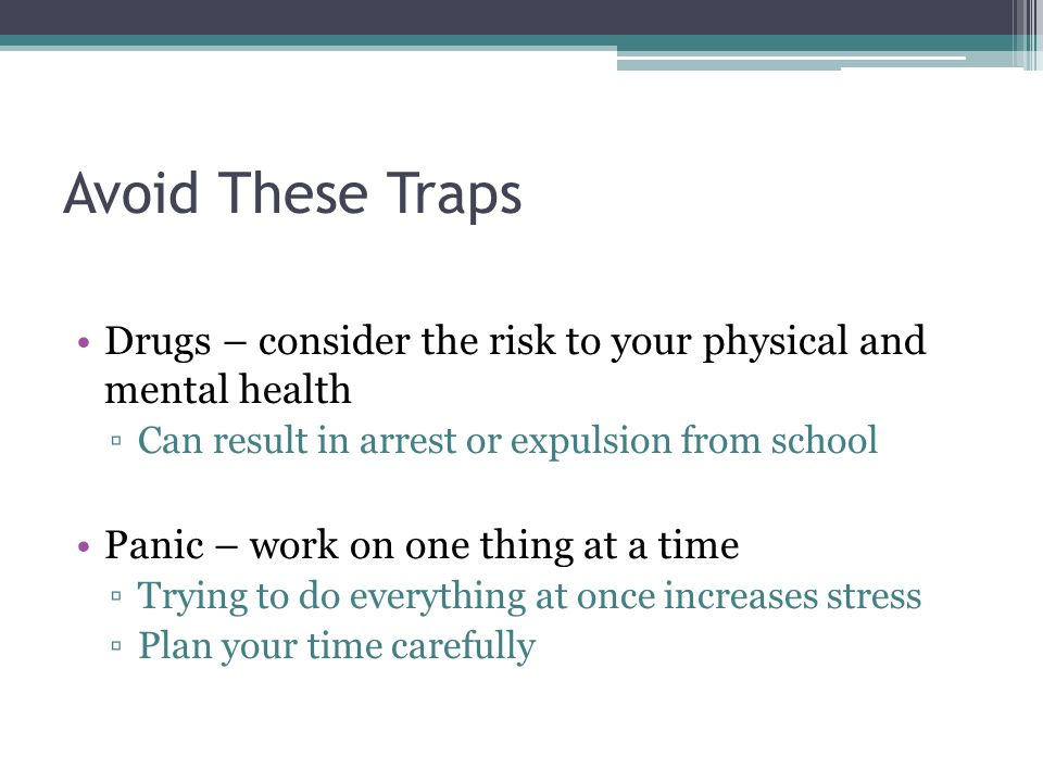 Avoid These Traps Drugs – consider the risk to your physical and mental health ▫Can result in arrest or expulsion from school Panic – work on one thing at a time ▫Trying to do everything at once increases stress ▫Plan your time carefully