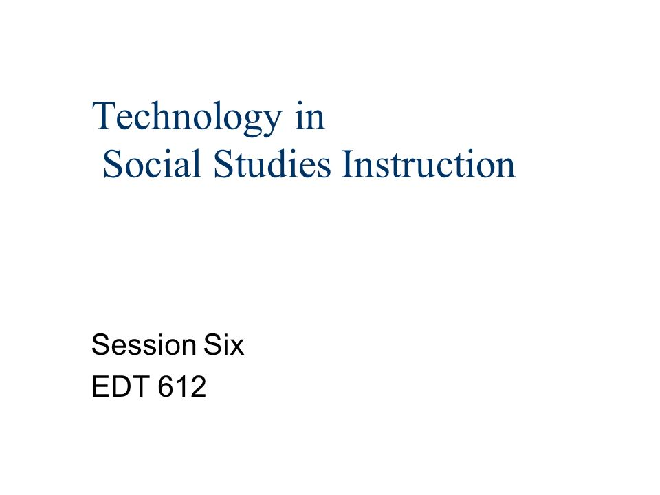Technology in Social Studies Instruction Session Six EDT 612