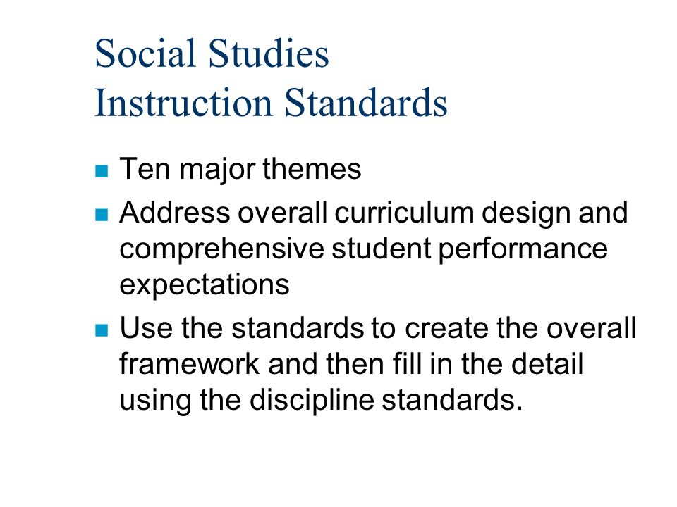 Social Studies Instruction Standards n Ten major themes n Address overall curriculum design and comprehensive student performance expectations n Use the standards to create the overall framework and then fill in the detail using the discipline standards.