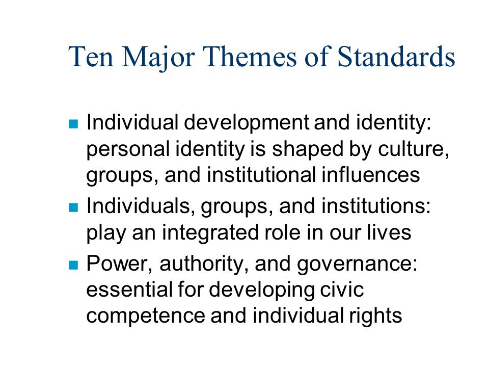Ten Major Themes of Standards n Individual development and identity: personal identity is shaped by culture, groups, and institutional influences n Individuals, groups, and institutions: play an integrated role in our lives n Power, authority, and governance: essential for developing civic competence and individual rights