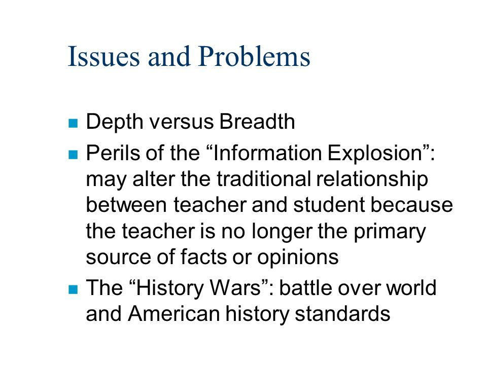 Issues and Problems n Depth versus Breadth n Perils of the Information Explosion : may alter the traditional relationship between teacher and student because the teacher is no longer the primary source of facts or opinions n The History Wars : battle over world and American history standards