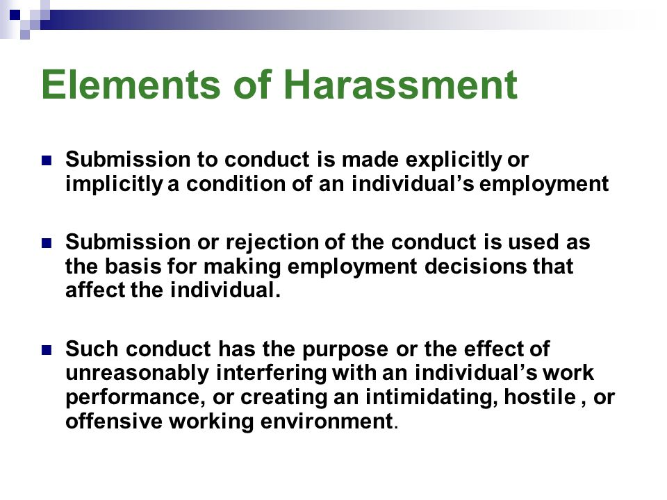 Elements of Harassment Submission to conduct is made explicitly or implicitly a condition of an individual's employment Submission or rejection of the conduct is used as the basis for making employment decisions that affect the individual.