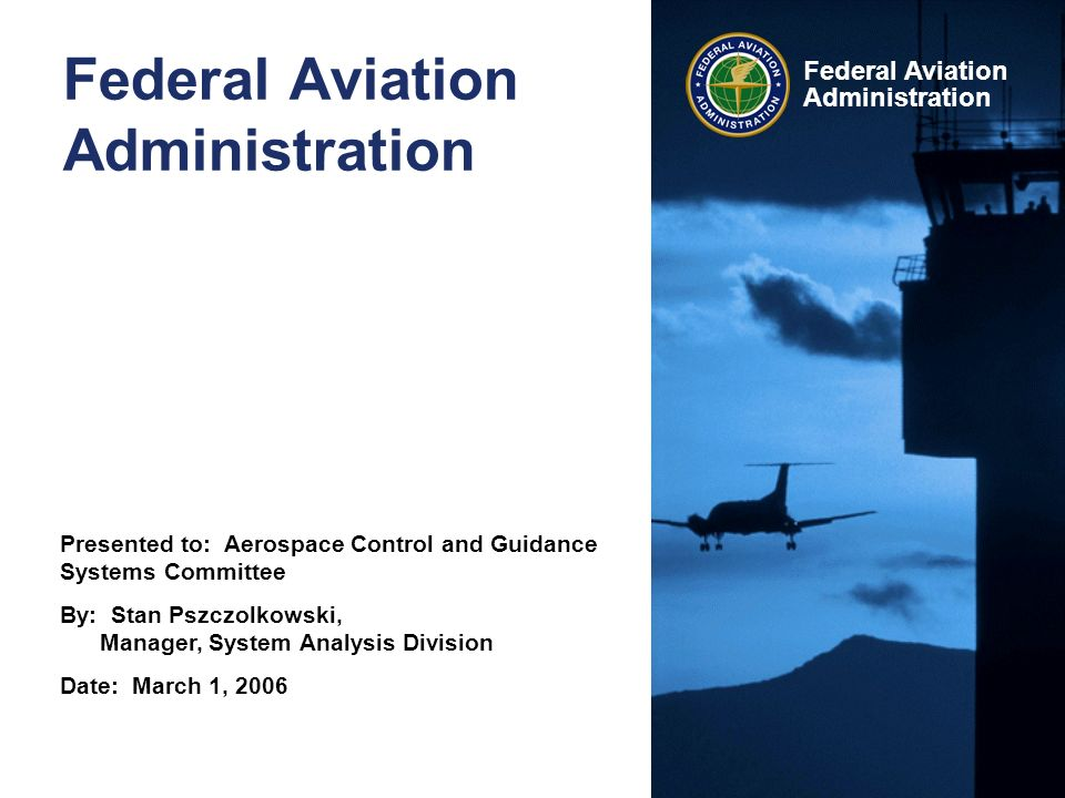 Presented to: Aerospace Control and Guidance Systems Committee By: Stan Pszczolkowski, Manager, System Analysis Division Date: March 1, 2006 Federal Aviation Administration Federal Aviation Administration