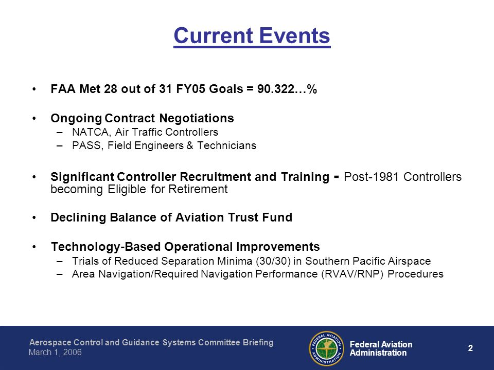 Aerospace Control and Guidance Systems Committee Briefing 2 Federal Aviation Administration March 1, 2006 Current Events FAA Met 28 out of 31 FY05 Goals = …% Ongoing Contract Negotiations –NATCA, Air Traffic Controllers –PASS, Field Engineers & Technicians Significant Controller Recruitment and Training - Post-1981 Controllers becoming Eligible for Retirement Declining Balance of Aviation Trust Fund Technology-Based Operational Improvements –Trials of Reduced Separation Minima (30/30) in Southern Pacific Airspace –Area Navigation/Required Navigation Performance (RVAV/RNP) Procedures