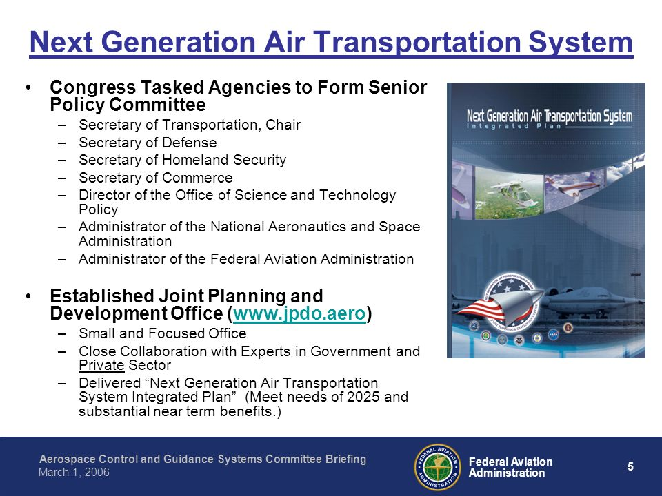 Aerospace Control and Guidance Systems Committee Briefing 5 Federal Aviation Administration March 1, 2006 Next Generation Air Transportation System Congress Tasked Agencies to Form Senior Policy Committee –Secretary of Transportation, Chair –Secretary of Defense –Secretary of Homeland Security –Secretary of Commerce –Director of the Office of Science and Technology Policy –Administrator of the National Aeronautics and Space Administration –Administrator of the Federal Aviation Administration Established Joint Planning and Development Office (  –Small and Focused Office –Close Collaboration with Experts in Government and Private Sector –Delivered Next Generation Air Transportation System Integrated Plan (Meet needs of 2025 and substantial near term benefits.)