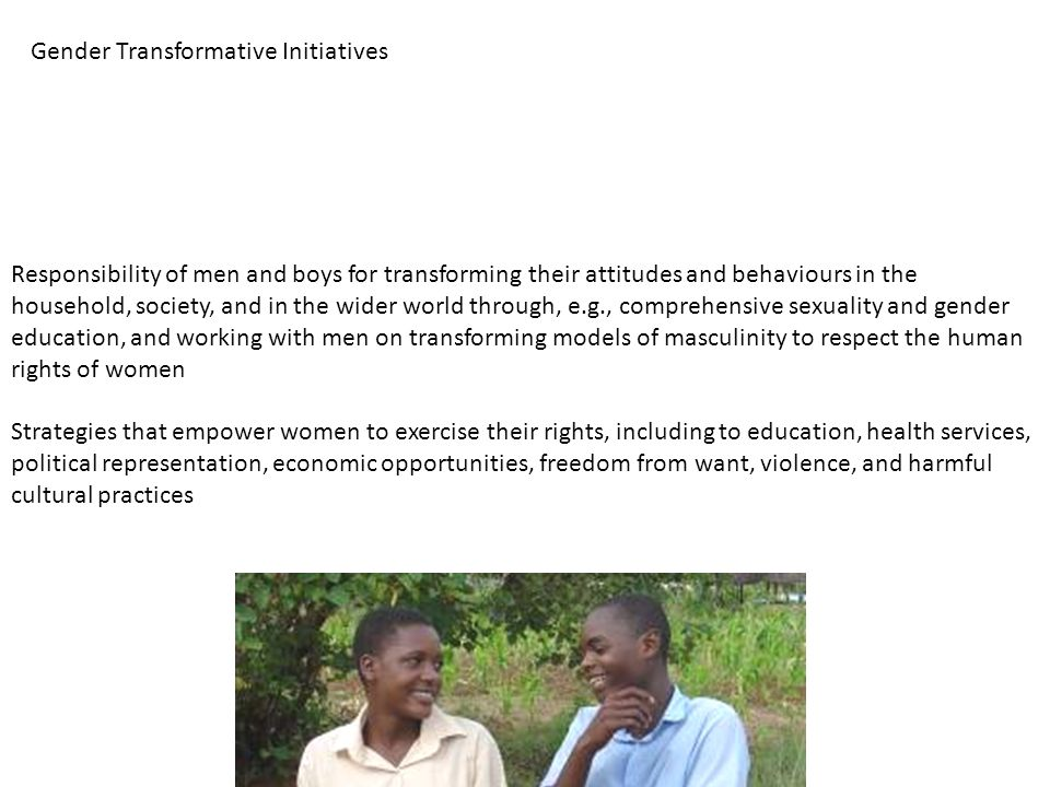 Responsibility of men and boys for transforming their attitudes and behaviours in the household, society, and in the wider world through, e.g., comprehensive sexuality and gender education, and working with men on transforming models of masculinity to respect the human rights of women Strategies that empower women to exercise their rights, including to education, health services, political representation, economic opportunities, freedom from want, violence, and harmful cultural practices Gender Transformative Initiatives