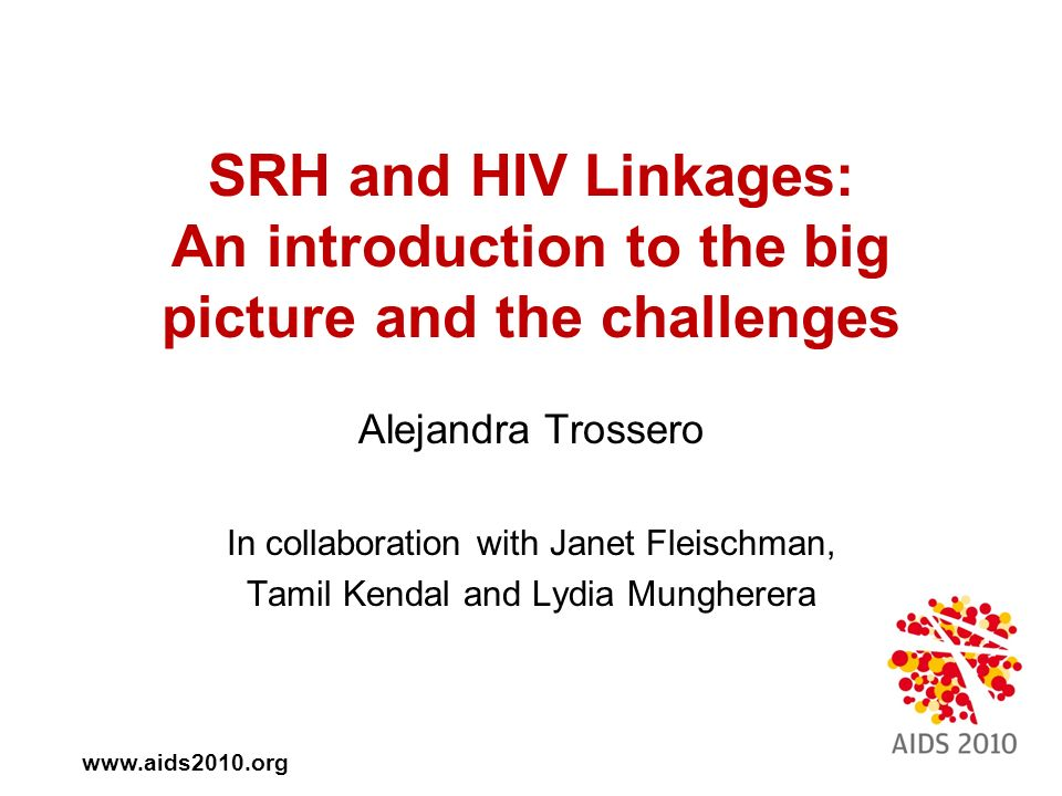 SRH and HIV Linkages: An introduction to the big picture and the challenges Alejandra Trossero In collaboration with Janet Fleischman, Tamil Kendal and Lydia Mungherera