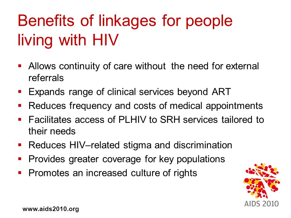  Allows continuity of care without the need for external referrals  Expands range of clinical services beyond ART  Reduces frequency and costs of medical appointments  Facilitates access of PLHIV to SRH services tailored to their needs  Reduces HIV–related stigma and discrimination  Provides greater coverage for key populations  Promotes an increased culture of rights Benefits of linkages for people living with HIV