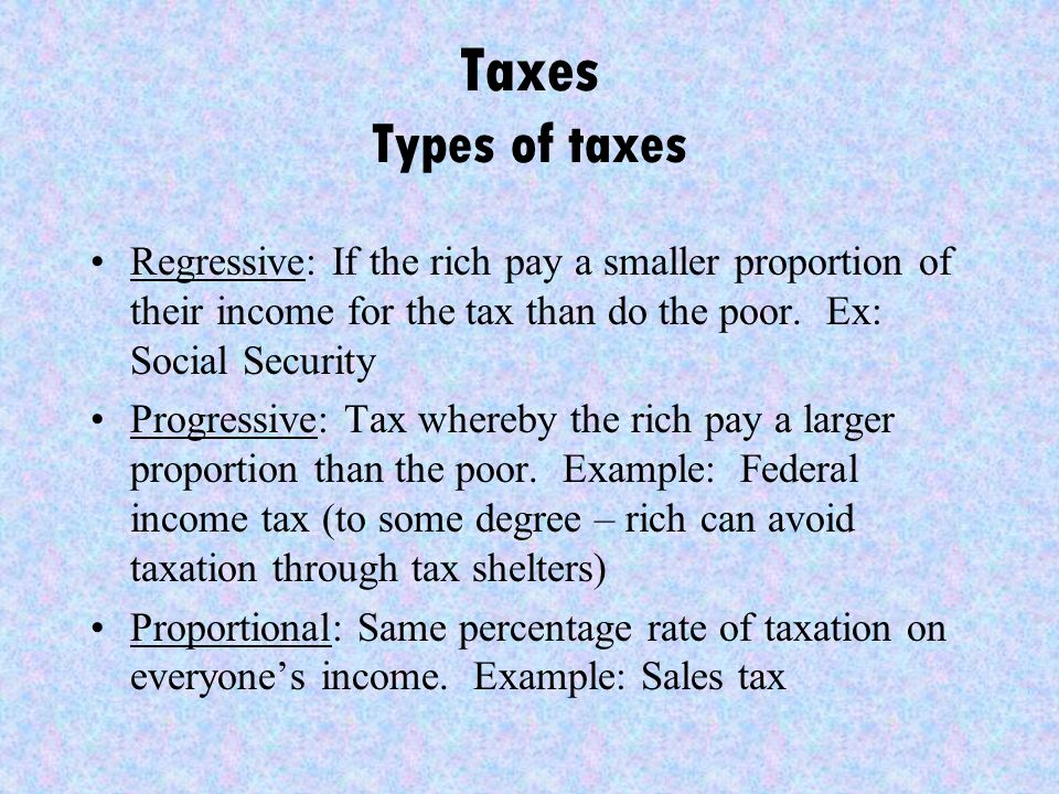Taxes Types of taxes Regressive: If the rich pay a smaller proportion of their income for the tax than do the poor.