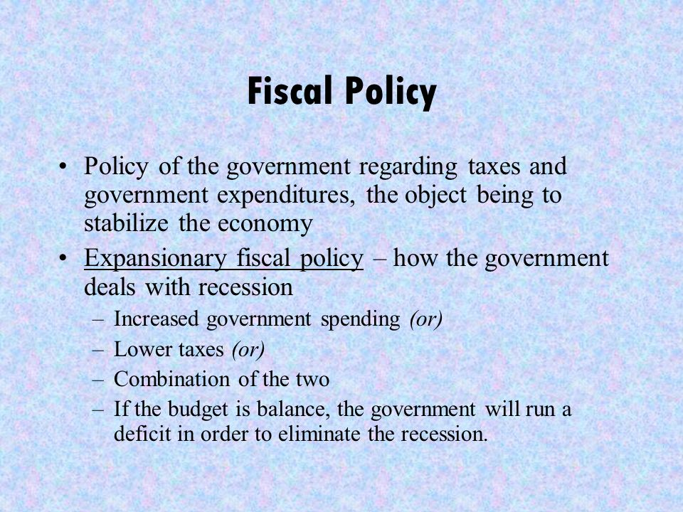 Fiscal Policy Policy of the government regarding taxes and government expenditures, the object being to stabilize the economy Expansionary fiscal policy – how the government deals with recession –Increased government spending (or) –Lower taxes (or) –Combination of the two –If the budget is balance, the government will run a deficit in order to eliminate the recession.