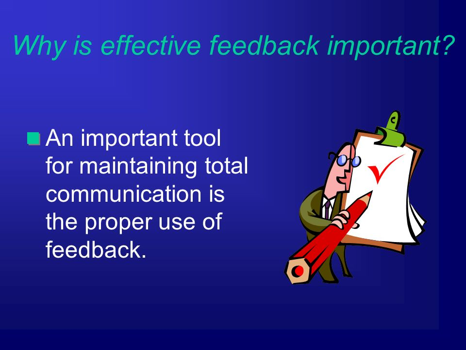 An important tool for maintaining total communication is the proper use of feedback.