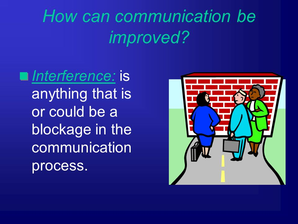 Interference: is anything that is or could be a blockage in the communication process.