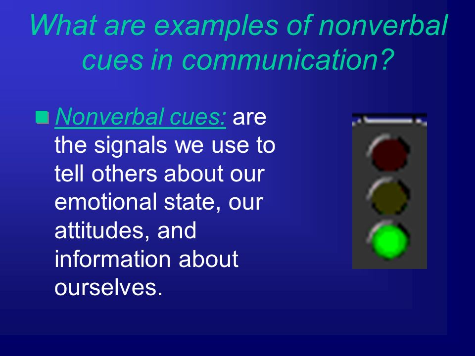 Nonverbal cues: are the signals we use to tell others about our emotional state, our attitudes, and information about ourselves.