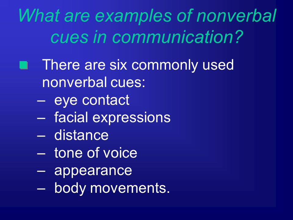 There are six commonly used nonverbal cues: –eye contact –facial expressions –distance –tone of voice –appearance –body movements.