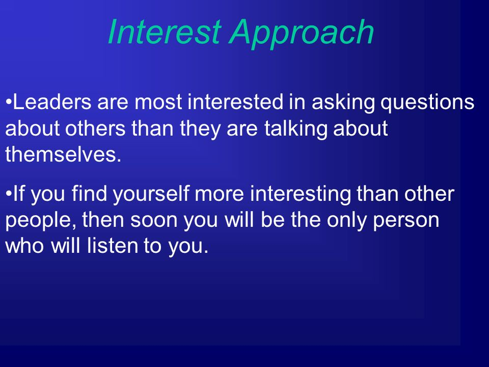 Interest Approach Leaders are most interested in asking questions about others than they are talking about themselves.