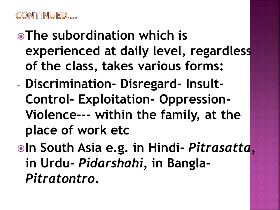  The subordination which is experienced at daily level, regardless of the class, takes various forms: - Discrimination- Disregard- Insult- Control- Exploitation- Oppression- Violence--- within the family, at the place of work etc  In South Asia e.g.