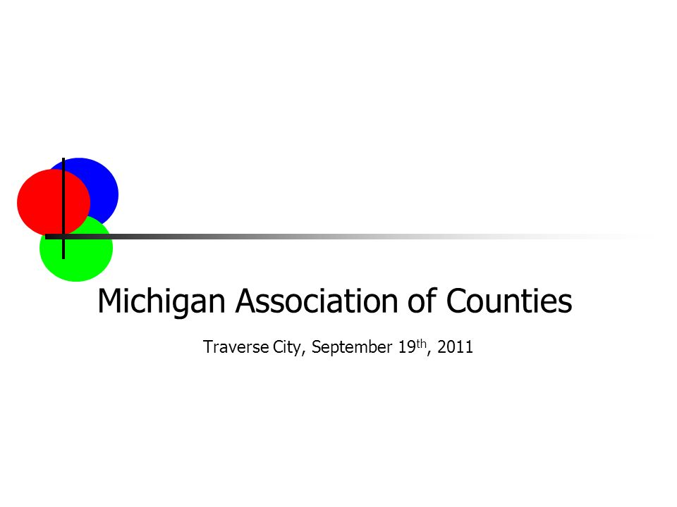 Michigan Association of Counties Traverse City, September 19 th, 2011