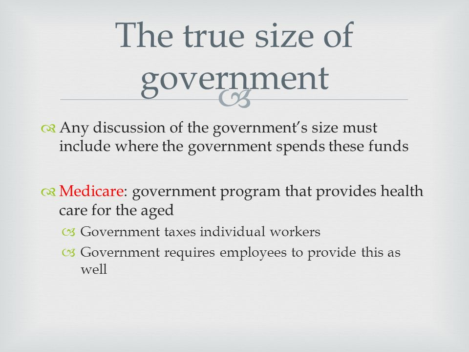   Any discussion of the government's size must include where the government spends these funds  Medicare: government program that provides health care for the aged  Government taxes individual workers  Government requires employees to provide this as well The true size of government