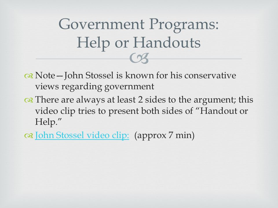   Note—John Stossel is known for his conservative views regarding government  There are always at least 2 sides to the argument; this video clip tries to present both sides of Handout or Help.  John Stossel video clip: (approx 7 min) John Stossel video clip: Government Programs: Help or Handouts