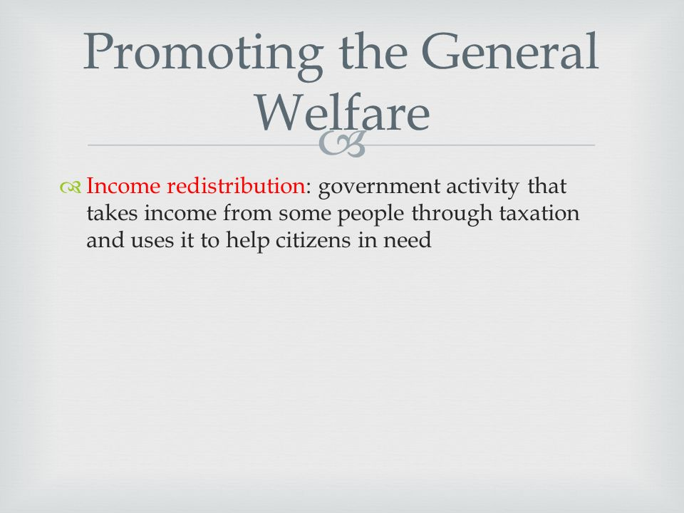   Income redistribution: government activity that takes income from some people through taxation and uses it to help citizens in need Promoting the General Welfare