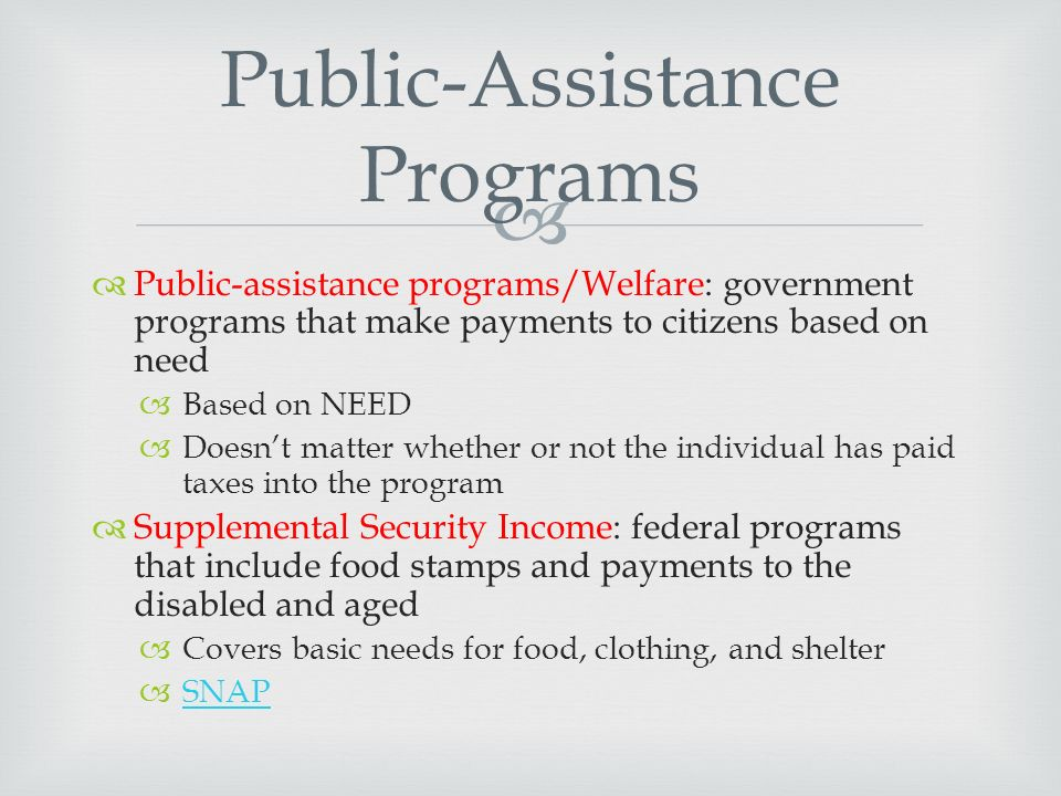   Public-assistance programs/Welfare: government programs that make payments to citizens based on need  Based on NEED  Doesn't matter whether or not the individual has paid taxes into the program  Supplemental Security Income: federal programs that include food stamps and payments to the disabled and aged  Covers basic needs for food, clothing, and shelter  SNAP SNAP Public-Assistance Programs