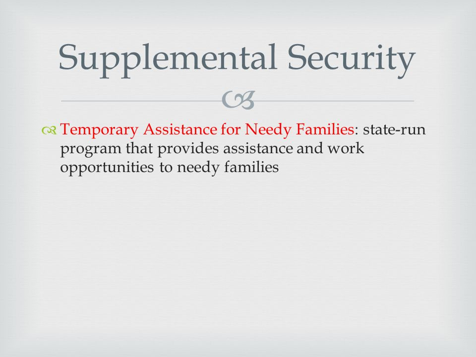   Temporary Assistance for Needy Families: state-run program that provides assistance and work opportunities to needy families Supplemental Security