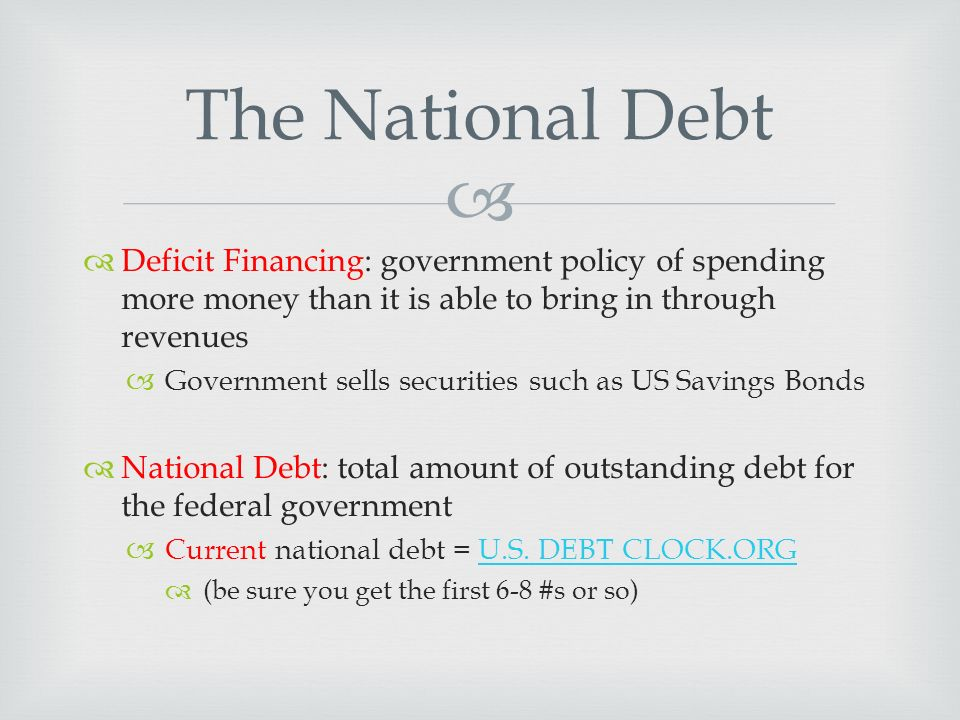   Deficit Financing: government policy of spending more money than it is able to bring in through revenues  Government sells securities such as US Savings Bonds  National Debt: total amount of outstanding debt for the federal government  Current national debt = U.S.