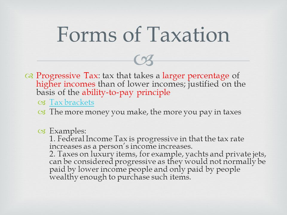  Progressive Tax: tax that takes a larger percentage of higher incomes than of lower incomes; justified on the basis of the ability-to-pay principle  Tax brackets Tax brackets  The more money you make, the more you pay in taxes  Examples: 1.