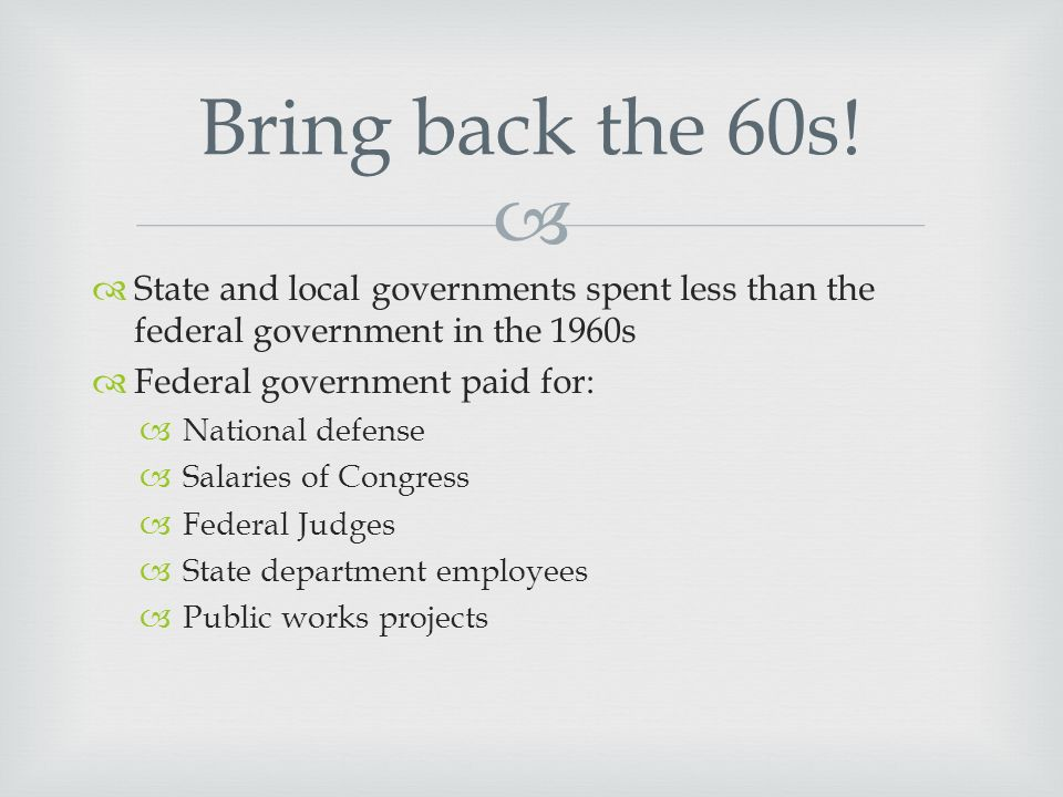   State and local governments spent less than the federal government in the 1960s  Federal government paid for:  National defense  Salaries of Congress  Federal Judges  State department employees  Public works projects Bring back the 60s!