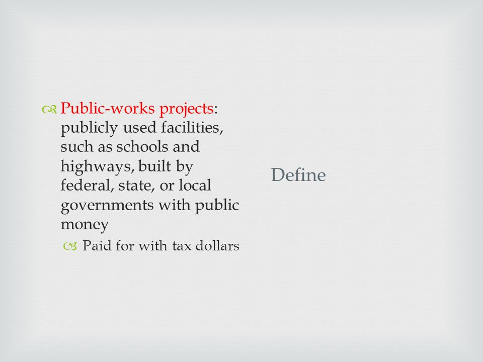 Define  Public-works projects: publicly used facilities, such as schools and highways, built by federal, state, or local governments with public money  Paid for with tax dollars