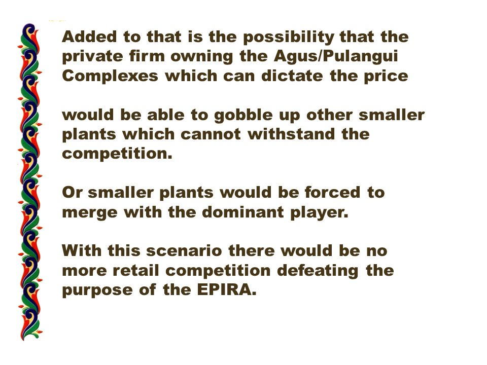 Added to that is the possibility that the private firm owning the Agus/Pulangui Complexes which can dictate the price would be able to gobble up other smaller plants which cannot withstand the competition.